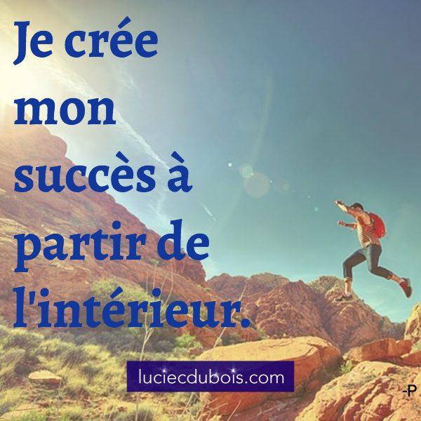 Je crée mon succès à partir de l'intérieur.